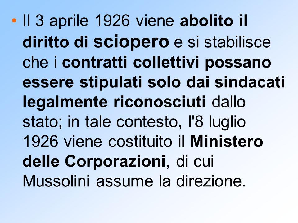 Il 3 aprile 1926 viene abolito il diritto di sciopero e si stabilisce che i contratti collettivi possano essere stipulati solo dai sindacati legalmente riconosciuti dallo stato; in tale contesto, l 8 luglio 1926 viene costituito il Ministero delle Corporazioni, di cui Mussolini assume la direzione.