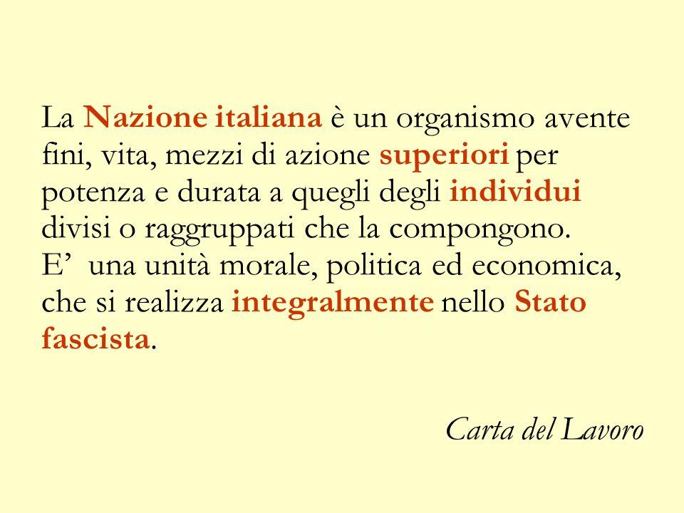 La Nazione italiana è un organismo avente fini, vita, mezzi di azione superiori per potenza e durata a quegli degli individui divisi o raggruppati che la compongono. E' una unità morale, politica ed economica, che si realizza integralmente nello Stato fascista.