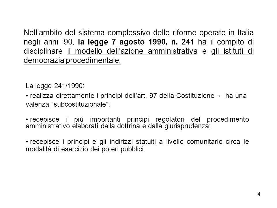 Nell'ambito del sistema complessivo delle riforme operate in Italia negli anni '90, la legge 7 agosto 1990, n. 241 ha il compito di disciplinare il modello dell'azione amministrativa e gli istituti di democrazia procedimentale.