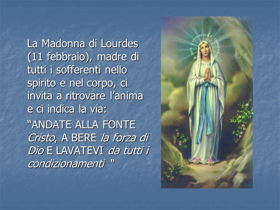 La Madonna di Lourdes (11 febbraio), madre di tutti i sofferenti nello spirito e nel corpo, ci invita a ritrovare l'anima e ci indica la via: