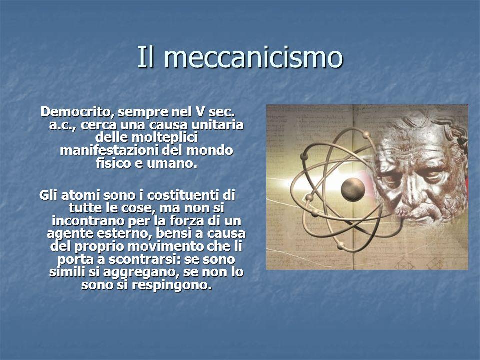 Il meccanicismo Democrito, sempre nel V sec. a.c., cerca una causa unitaria delle molteplici manifestazioni del mondo fisico e umano.