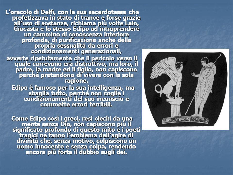 L'oracolo di Delfi, con la sua sacerdotessa che profetizzava in stato di trance e forse grazie all'uso di sostanze, richiama più volte Laio, Giocasta e lo stesso Edipo ad intraprendere un cammino di conoscenza interiore profonda, di purificazione anche della propria sessualità da errori e condizionamenti generazionali,