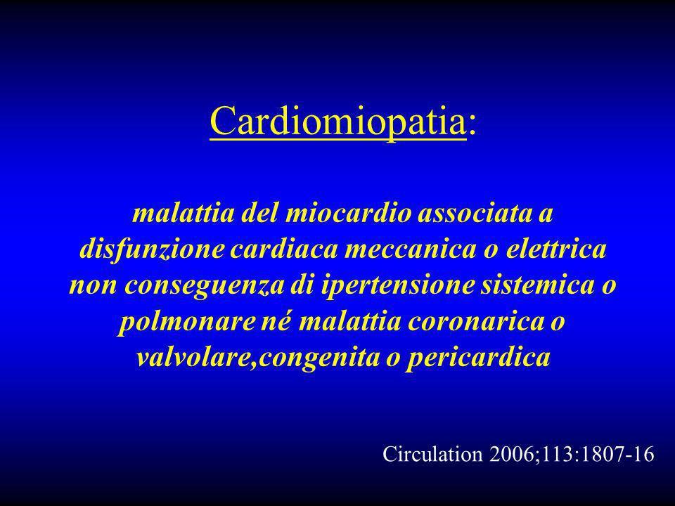 Cardiomiopatia: malattia del miocardio associata a disfunzione cardiaca meccanica o elettrica non conseguenza di ipertensione sistemica o polmonare né malattia coronarica o valvolare,congenita o pericardica