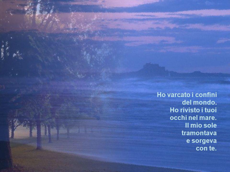 Ho varcato i confini del mondo. Ho rivisto i tuoi. occhi nel mare. Il mio sole. tramontava. e sorgeva.