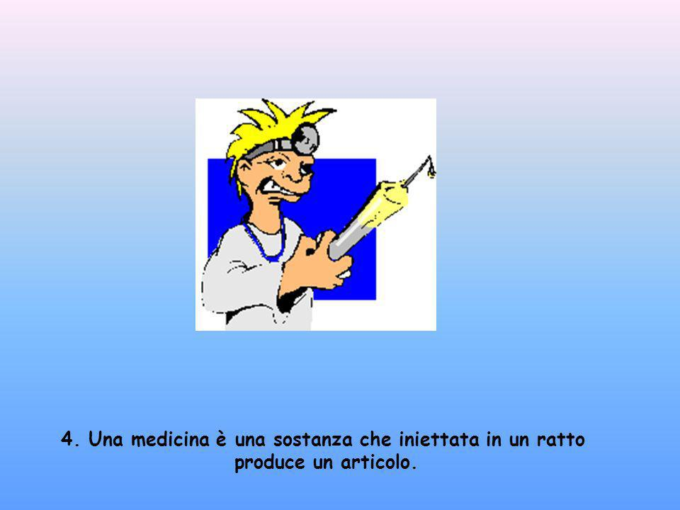 4. Una medicina è una sostanza che iniettata in un ratto