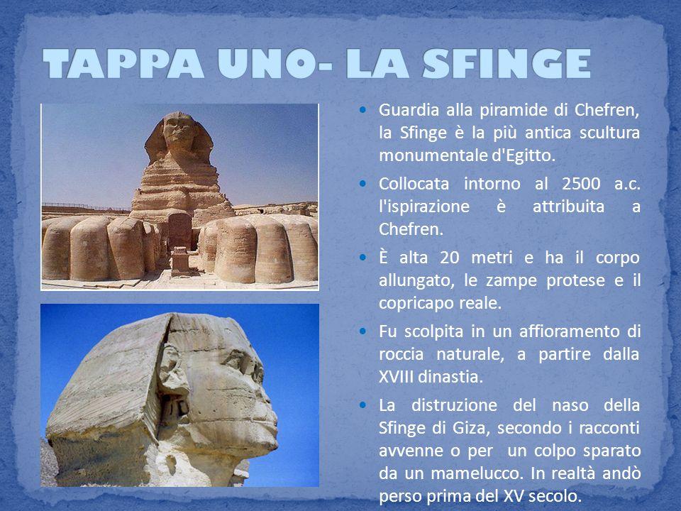 TAPPA UNO- LA SFINGE Guardia alla piramide di Chefren, la Sfinge è la più antica scultura monumentale d Egitto.