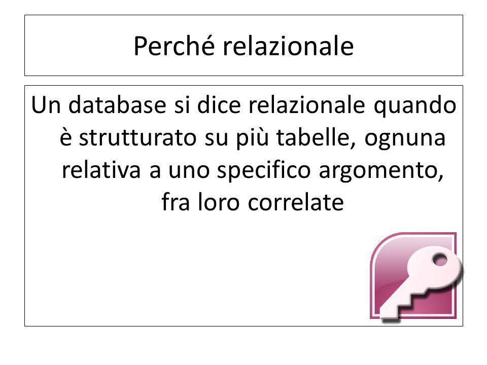 Perché relazionale Un database si dice relazionale quando è strutturato su più tabelle, ognuna relativa a uno specifico argomento, fra loro correlate.