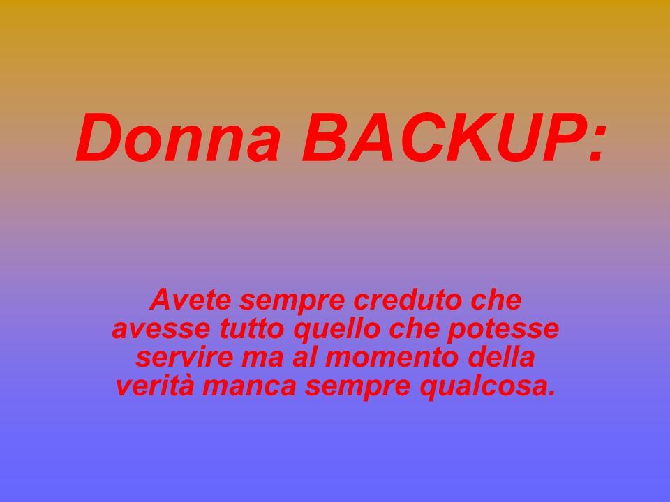 Donna BACKUP: Avete sempre creduto che avesse tutto quello che potesse servire ma al momento della verità manca sempre qualcosa.