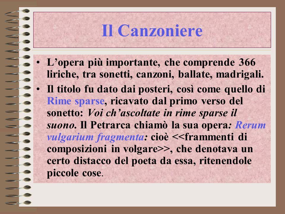 Il Canzoniere L'opera più importante, che comprende 366 liriche, tra sonetti, canzoni, ballate, madrigali.