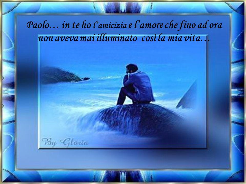 Paolo… in te ho l'amicizia e l'amore che fino ad ora non aveva mai illuminato così la mia vita…