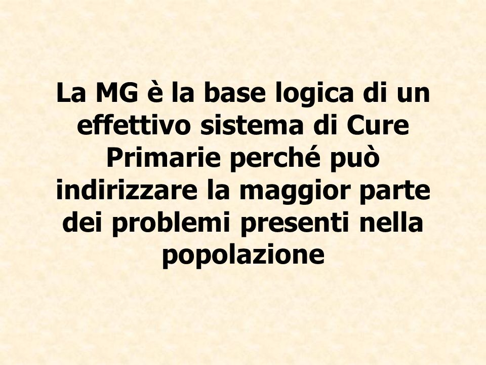 La MG è la base logica di un effettivo sistema di Cure Primarie perché può indirizzare la maggior parte dei problemi presenti nella popolazione