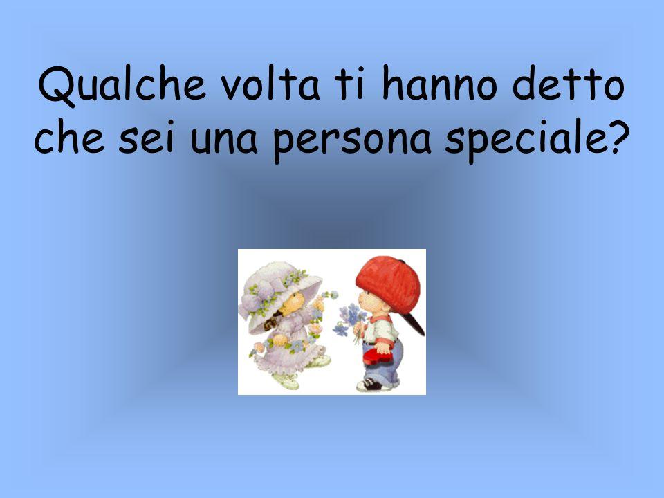 Qualche volta ti hanno detto che sei una persona speciale