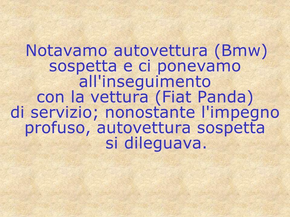 Notavamo autovettura (Bmw) sospetta e ci ponevamo all inseguimento con la vettura (Fiat Panda) di servizio; nonostante l impegno profuso, autovettura sospetta si dileguava.