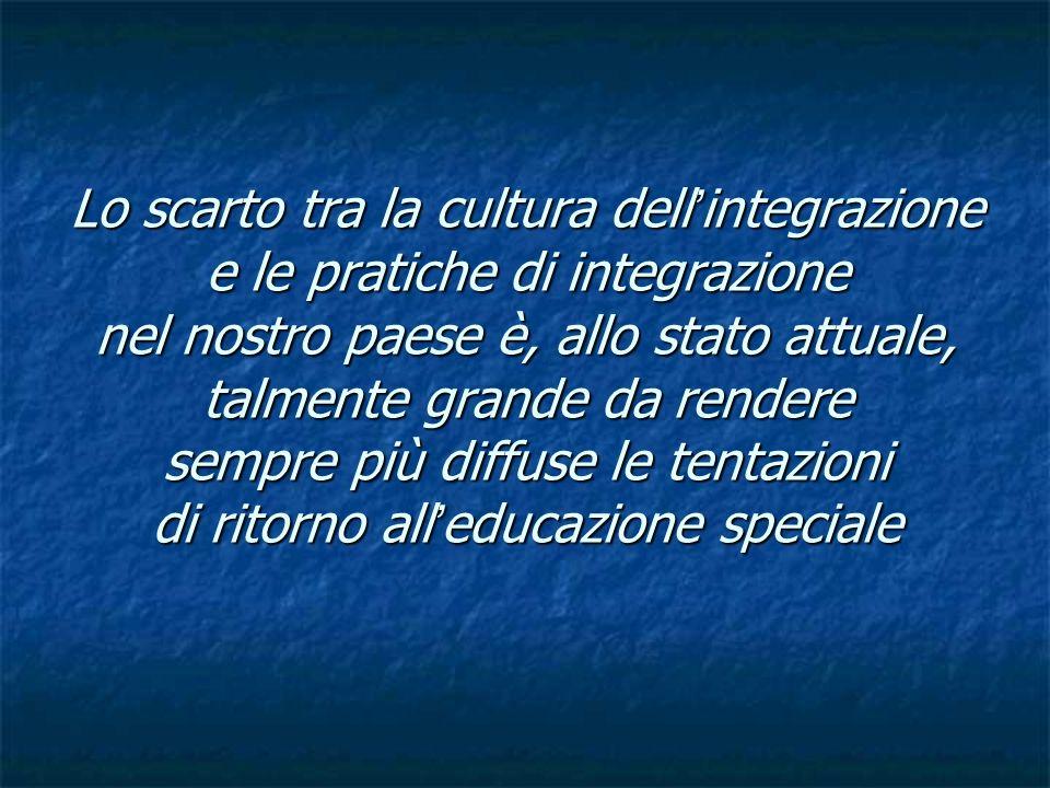 Lo scarto tra la cultura dell'integrazione e le pratiche di integrazione nel nostro paese è, allo stato attuale, talmente grande da rendere sempre più diffuse le tentazioni di ritorno all'educazione speciale