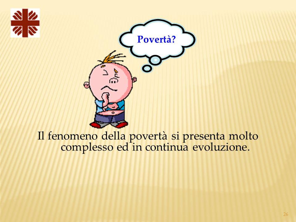 Povertà Il fenomeno della povertà si presenta molto complesso ed in continua evoluzione.