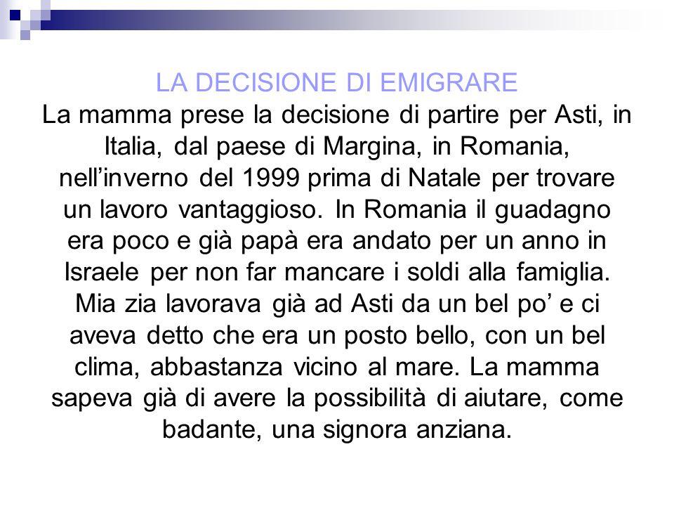 LA DECISIONE DI EMIGRARE La mamma prese la decisione di partire per Asti, in Italia, dal paese di Margina, in Romania, nell'inverno del 1999 prima di Natale per trovare un lavoro vantaggioso.