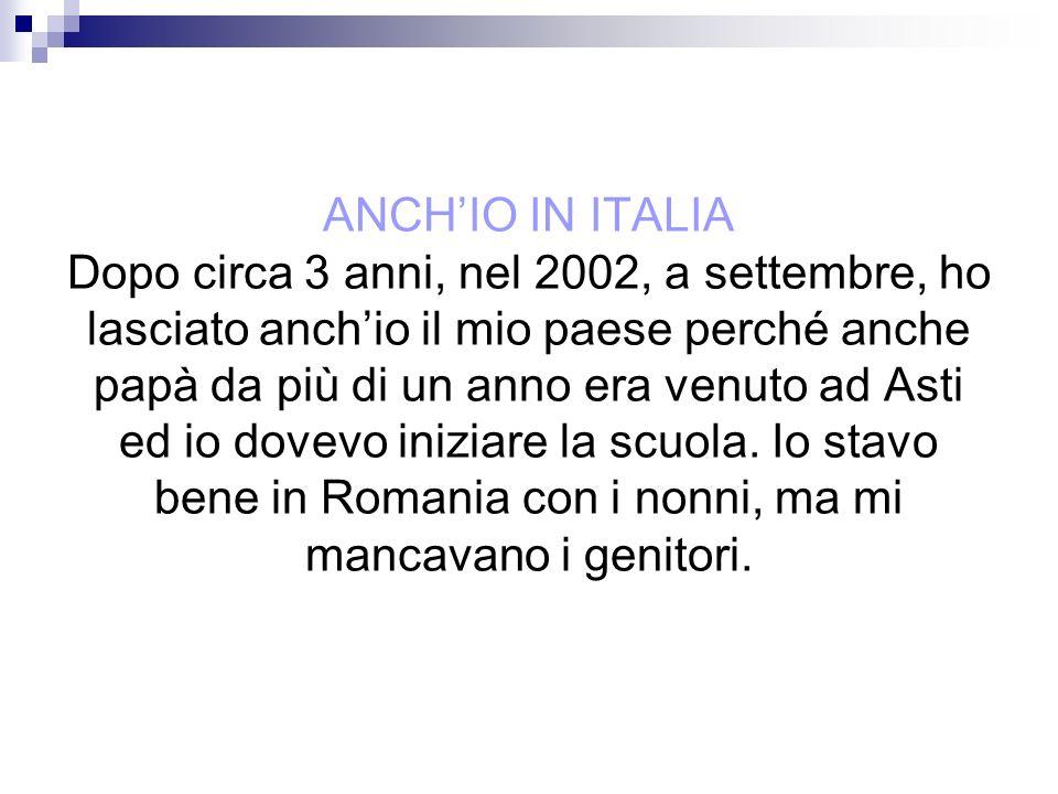 ANCH'IO IN ITALIA Dopo circa 3 anni, nel 2002, a settembre, ho lasciato anch'io il mio paese perché anche papà da più di un anno era venuto ad Asti ed io dovevo iniziare la scuola.
