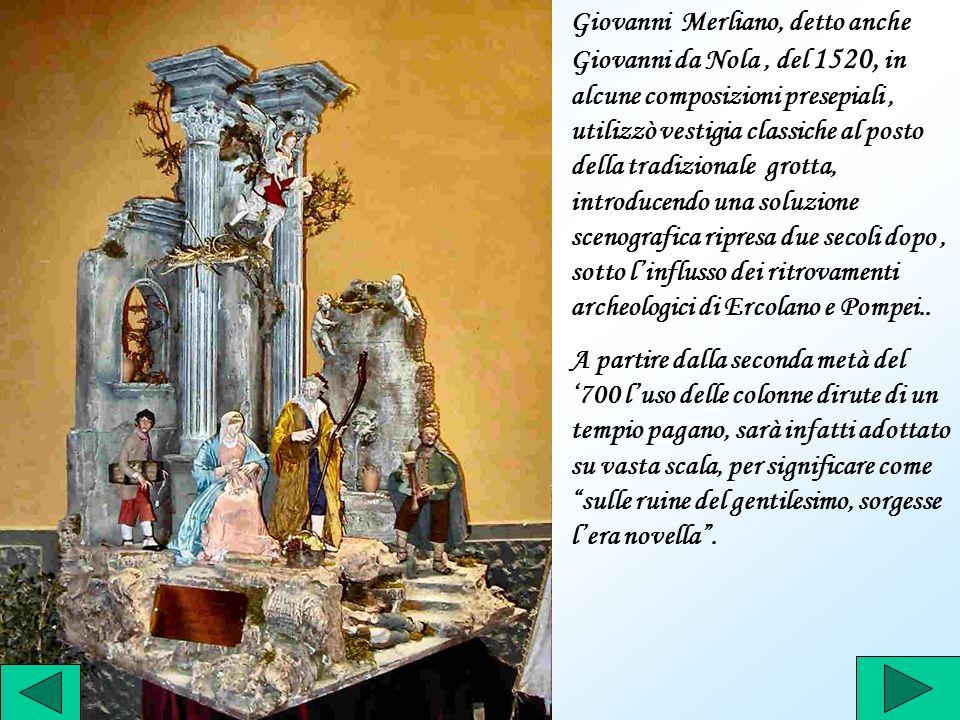 Giovanni Merliano, detto anche Giovanni da Nola , del 1520, in alcune composizioni presepiali , utilizzò vestigia classiche al posto della tradizionale grotta, introducendo una soluzione scenografica ripresa due secoli dopo , sotto l'influsso dei ritrovamenti archeologici di Ercolano e Pompei..