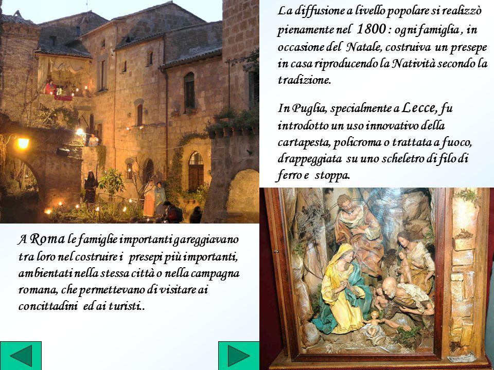 La diffusione a livello popolare si realizzò pienamente nel 1800 : ogni famiglia , in occasione del Natale, costruiva un presepe in casa riproducendo la Natività secondo la tradizione.