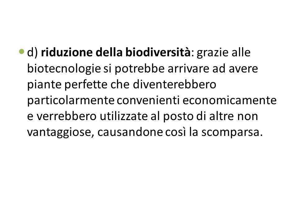 d) riduzione della biodiversità: grazie alle biotecnologie si potrebbe arrivare ad avere piante perfette che diventerebbero particolarmente convenienti economicamente e verrebbero utilizzate al posto di altre non vantaggiose, causandone così la scomparsa.