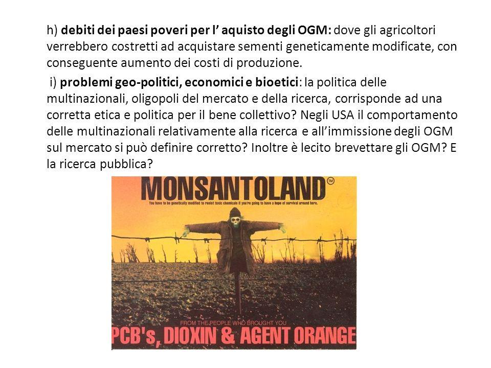 h) debiti dei paesi poveri per l' aquisto degli OGM: dove gli agricoltori verrebbero costretti ad acquistare sementi geneticamente modificate, con conseguente aumento dei costi di produzione.