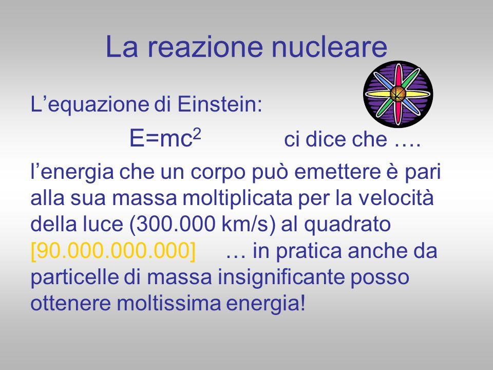 La reazione nucleare L'equazione di Einstein: E=mc2 ci dice che ….