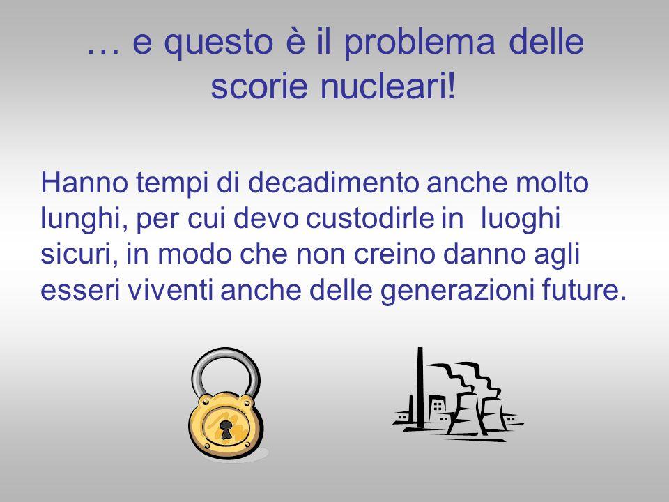 … e questo è il problema delle scorie nucleari!