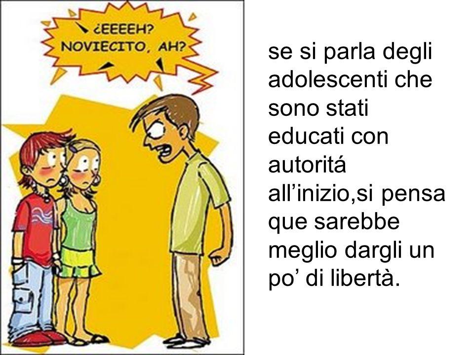 se si parla degli adolescenti che sono stati educati con autoritá all'inizio,si pensa que sarebbe meglio dargli un po' di libertà.