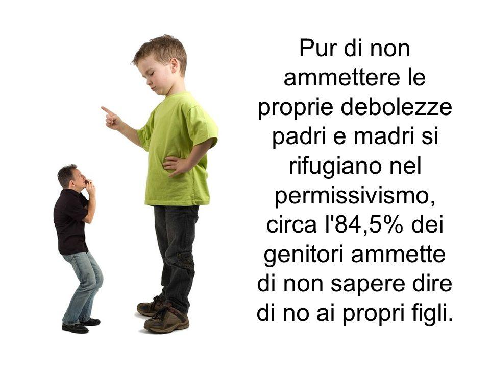 Pur di non ammettere le proprie debolezze padri e madri si rifugiano nel permissivismo, circa l 84,5% dei genitori ammette di non sapere dire di no ai propri figli.