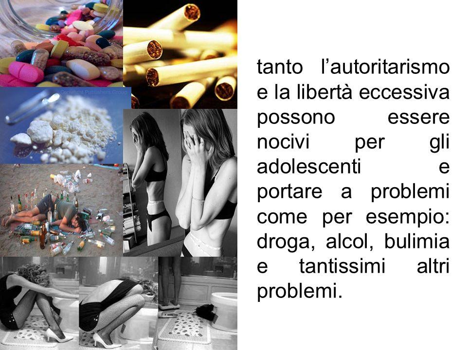 tanto l'autoritarismo e la libertà eccessiva possono essere nocivi per gli adolescenti e portare a problemi come per esempio: droga, alcol, bulimia e tantissimi altri problemi.