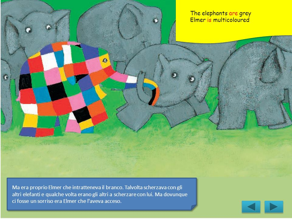 The elephants are grey Elmer is multicoloured.