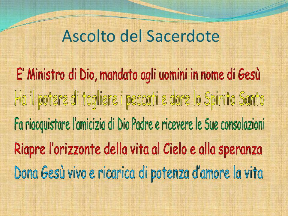 Ascolto del Sacerdote E' Ministro di Dio, mandato agli uomini in nome di Gesù. Ha il potere di togliere i peccati e dare lo Spirito Santo.