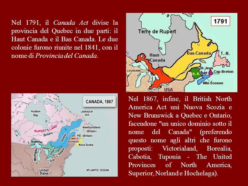 Nel 1791, il Canada Act divise la provincia del Quebec in due parti: il Haut Canada e il Bas Canada. Le due colonie furono riunite nel 1841, con il nome di Provincia del Canada.