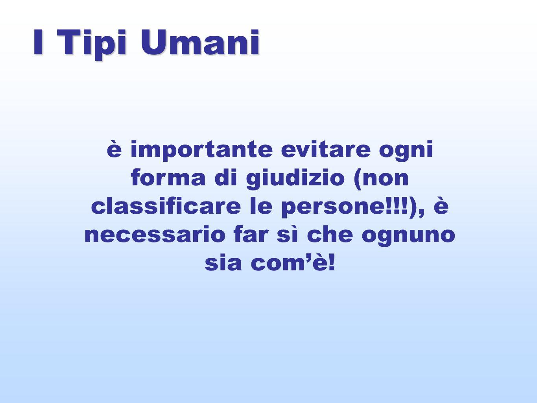 I Tipi Umani è importante evitare ogni forma di giudizio (non classificare le persone!!!), è necessario far sì che ognuno sia com'è!