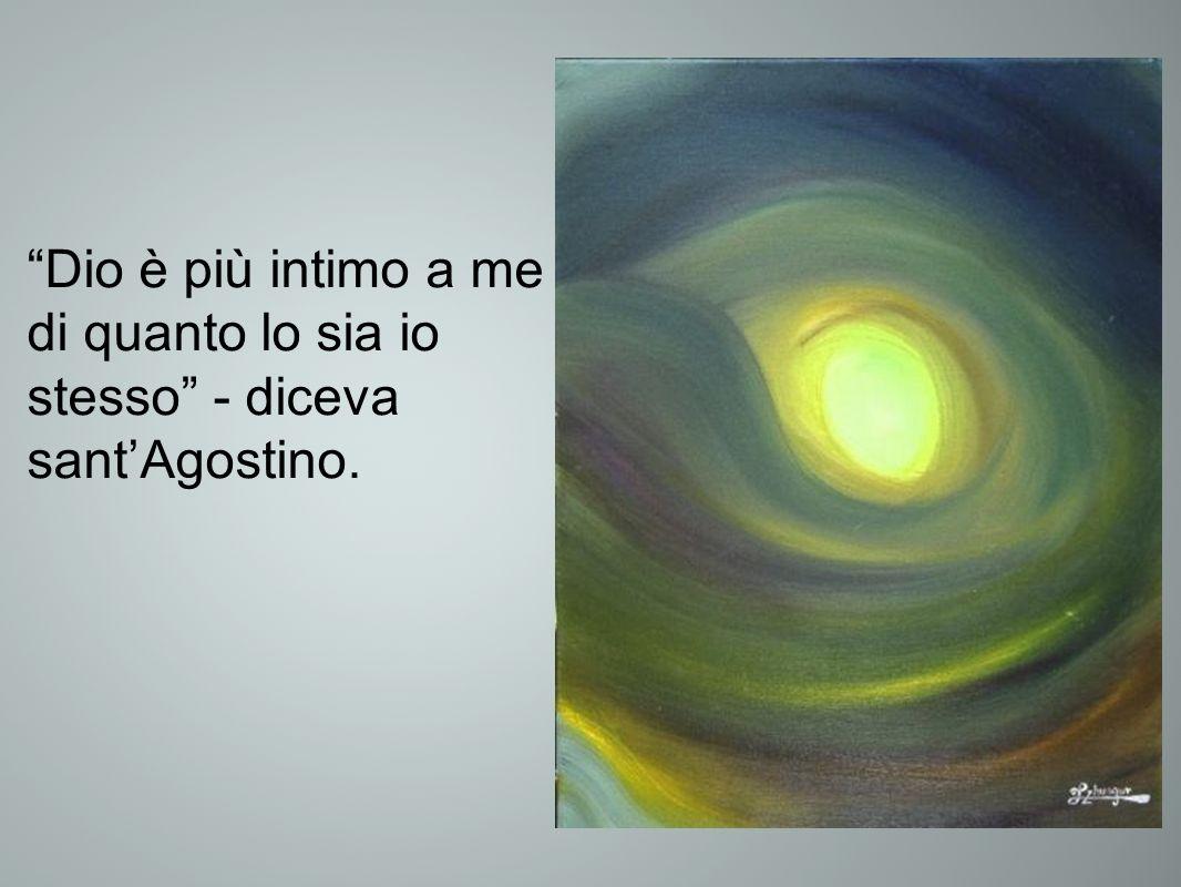 Dio è più intimo a me di quanto lo sia io stesso - diceva sant'Agostino.
