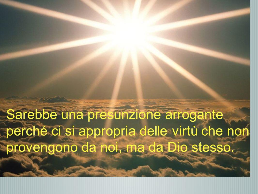 Sarebbe una presunzione arrogante perché ci si appropria delle virtù che non provengono da noi, ma da Dio stesso.