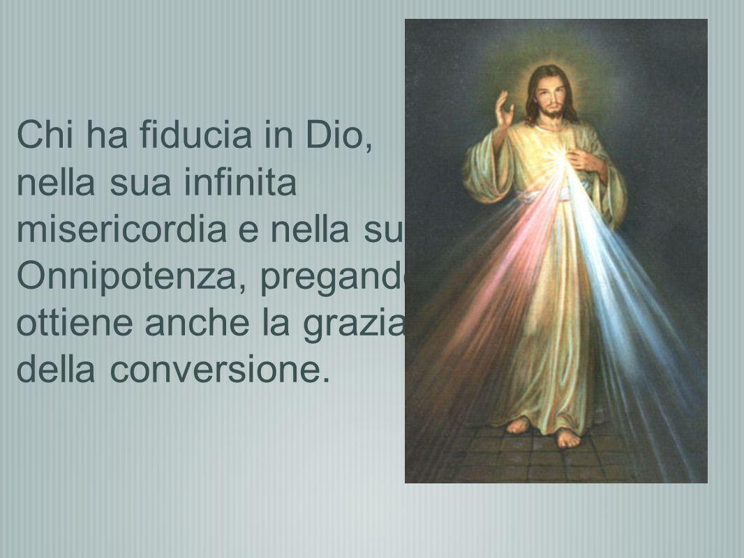 Chi ha fiducia in Dio, nella sua infinita misericordia e nella sua Onnipotenza, pregando ottiene anche la grazia della conversione.