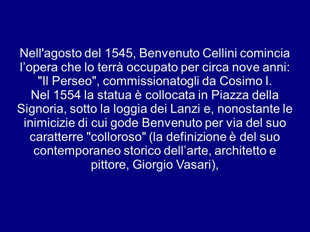 Nell agosto del 1545, Benvenuto Cellini comincia l'opera che lo terrà occupato per circa nove anni: Il Perseo , commissionatogli da Cosimo I.