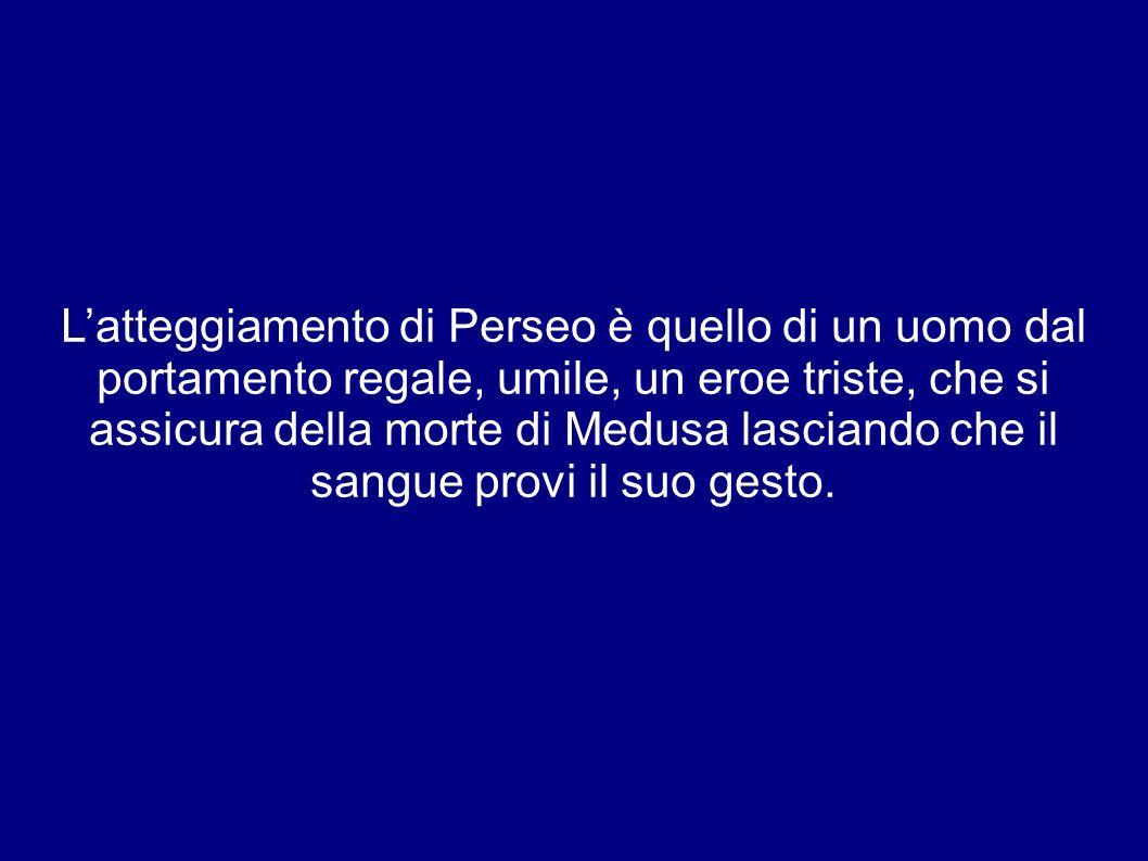 L'atteggiamento di Perseo è quello di un uomo dal portamento regale, umile, un eroe triste, che si assicura della morte di Medusa lasciando che il sangue provi il suo gesto.