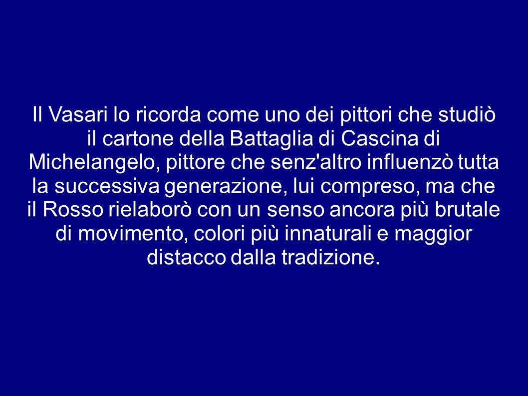 Il Vasari lo ricorda come uno dei pittori che studiò il cartone della Battaglia di Cascina di Michelangelo, pittore che senz altro influenzò tutta la successiva generazione, lui compreso, ma che il Rosso rielaborò con un senso ancora più brutale di movimento, colori più innaturali e maggior distacco dalla tradizione.