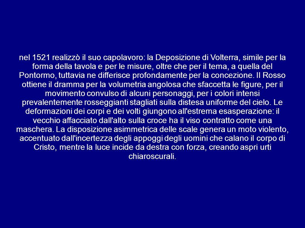 nel 1521 realizzò il suo capolavoro: la Deposizione di Volterra, simile per la forma della tavola e per le misure, oltre che per il tema, a quella del Pontormo, tuttavia ne differisce profondamente per la concezione.