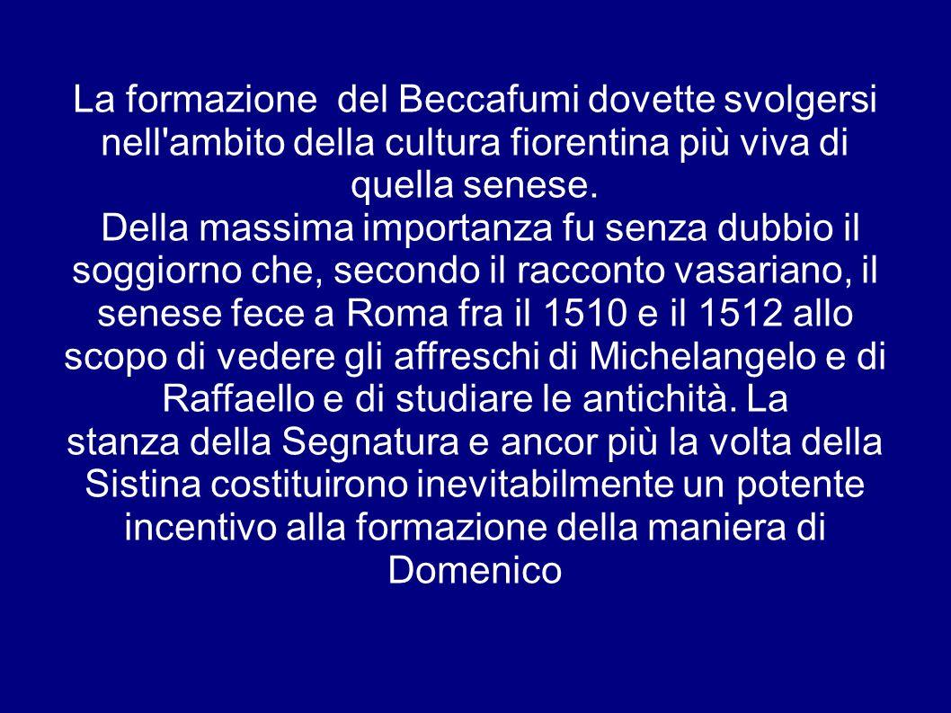 La formazione del Beccafumi dovette svolgersi nell ambito della cultura fiorentina più viva di quella senese.