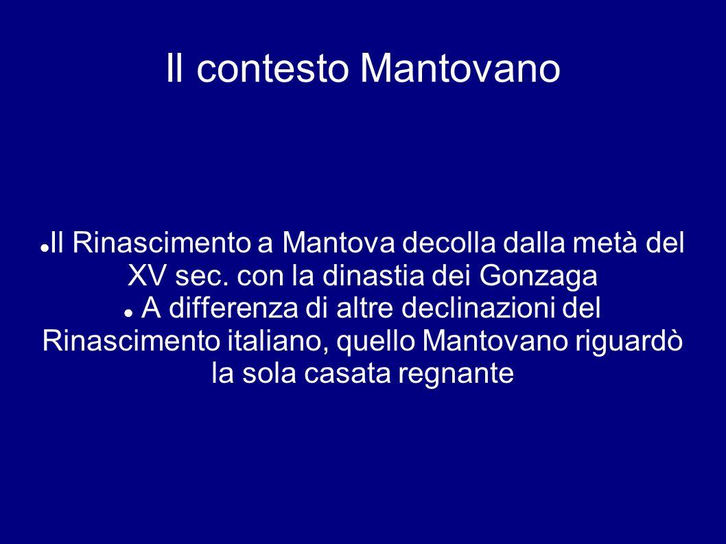 Il contesto Mantovano Il Rinascimento a Mantova decolla dalla metà del XV sec. con la dinastia dei Gonzaga.