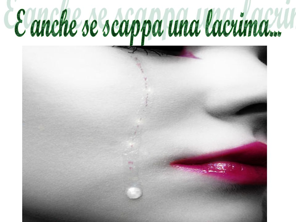 E anche se scappa una lacrima...