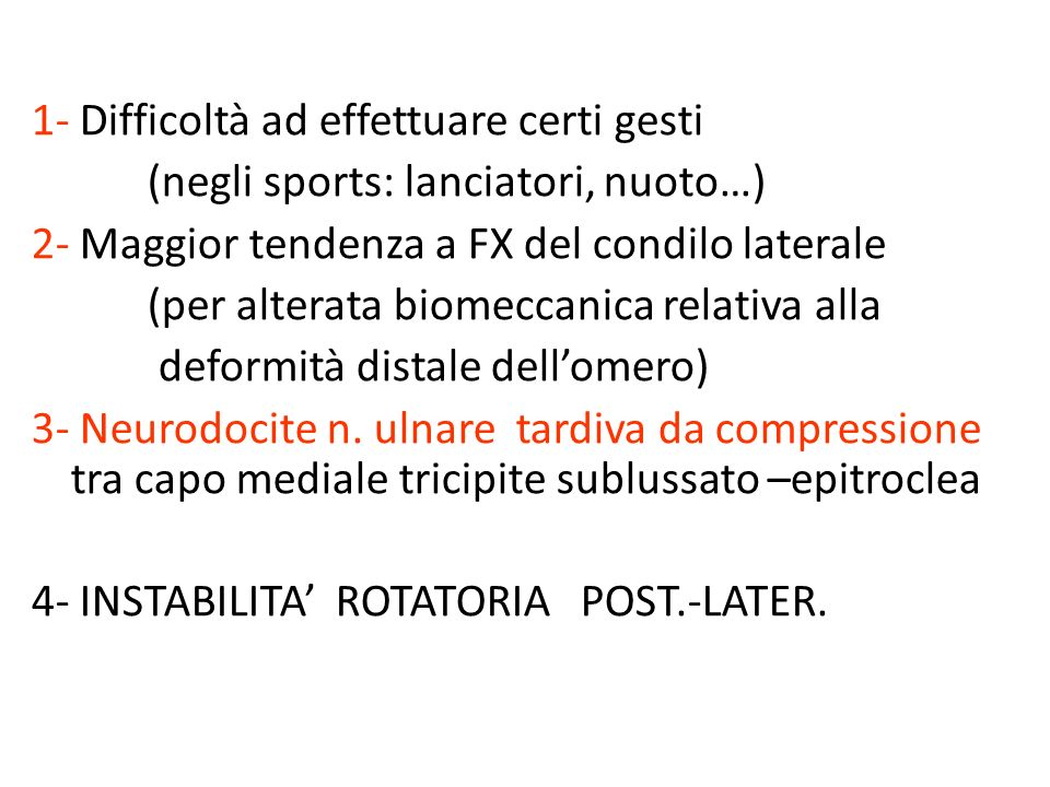 1- Difficoltà ad effettuare certi gesti (negli sports: lanciatori, nuoto…) 2- Maggior tendenza a FX del condilo laterale (per alterata biomeccanica relativa alla deformità distale dell'omero) 3- Neurodocite n.