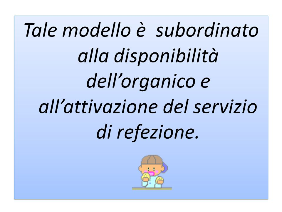 Tale modello è subordinato alla disponibilità dell'organico e all'attivazione del servizio di refezione.