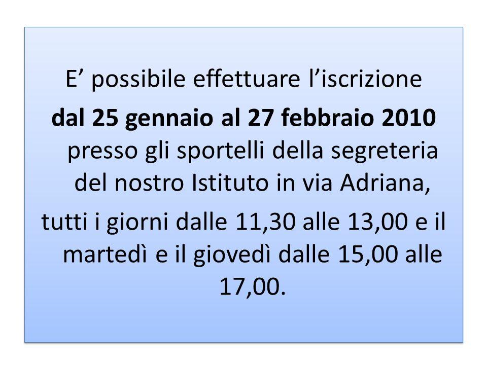 E' possibile effettuare l'iscrizione dal 25 gennaio al 27 febbraio 2010 presso gli sportelli della segreteria del nostro Istituto in via Adriana, tutti i giorni dalle 11,30 alle 13,00 e il martedì e il giovedì dalle 15,00 alle 17,00.