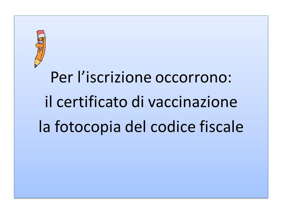 Per l'iscrizione occorrono: il certificato di vaccinazione la fotocopia del codice fiscale