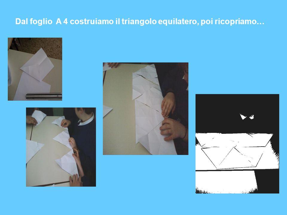 Dal foglio A 4 costruiamo il triangolo equilatero, poi ricopriamo…