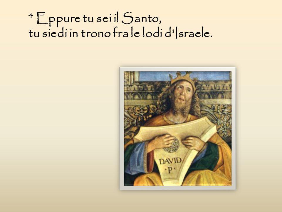 4 Eppure tu sei il Santo, tu siedi in trono fra le lodi d Israele.